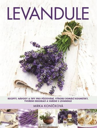 Koníčková Mirka: Levandule - Recepty, návody a tipy pro pěstování, výrobu domácí kosmetiky, tvoření