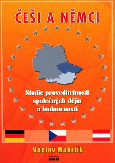 Makrlík Václav: Česi a Němci - Studie proveditelnosti společných dějin a budoucnosti