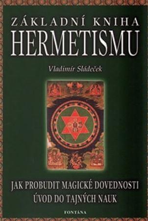 Sládeček Vladimír: Základní kniha hermetismu - Jak probudit magické dovednosti, úvod do tajných nauk