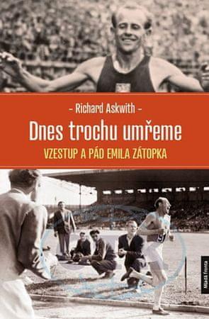Askwith Richard: Dnes trochu umřeme - Vzestup a pád Emila Zátopka