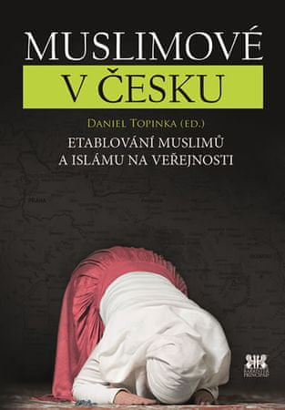Topinka Daniel: Muslimové v Česku - Etablování muslimů a islámu na veřejnosti