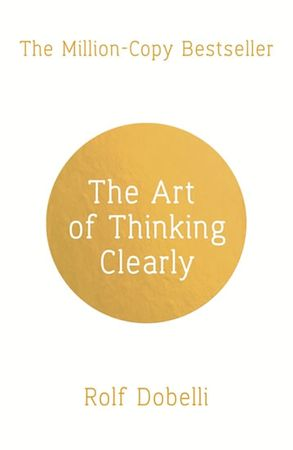 Dobelli Rolf: The Art of Thinking Clearly: Better Thinking, Better Decisions