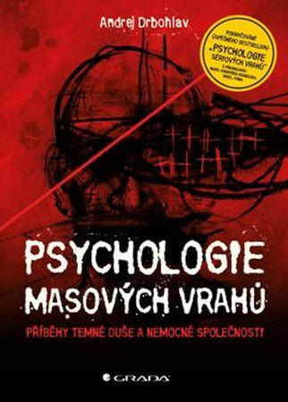 Drbohlav Andrej: Psychologie masových vrahů - Příběhy temné duše a nemocné společnosti
