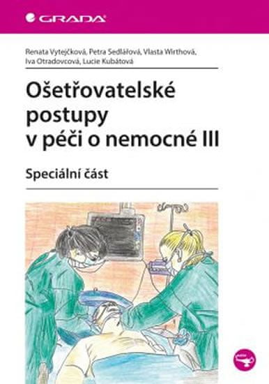 Vytejčková Renata: Ošetřovatelské postupy v péči o nemocné III - Speciální část