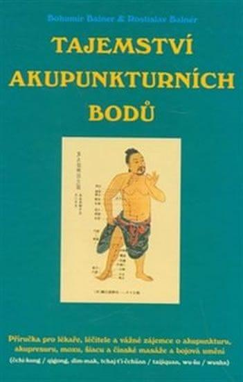Balner Bohumír, Balner Rostlislav,: Tajemství akupunkturních bodů - Příručka pro lékaře, léčitele a