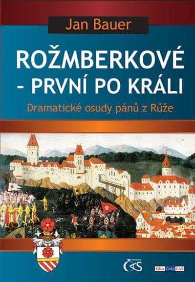 Bauer Jan: Rožmberkové - První po králi aneb Dramatické osudy pánů z Růže