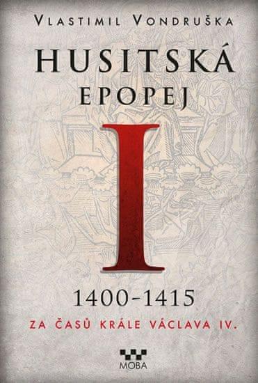 Vondruška Vlastimil: Husitská epopej I. 1400-1415 - Za časů krále Václava IV.