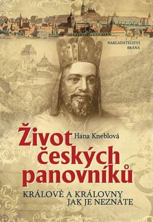 Kneblová Hana: Život českých panovníků - Králové a královny jak je neznáte