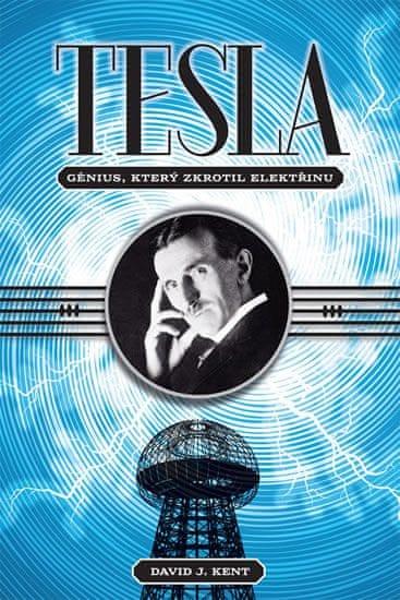 Kent David J.: Tesla - Génius, který zkrotil elektřinu