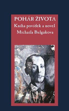 Bulgakov Michail Afanasjevič: Pohár života - Kniha povídek a novel Michaila Bulgakova