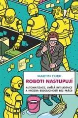 Ford Martin: Roboti nastupují - Automatizace, umělá inteligence a hrozba budoucnosti bez práce