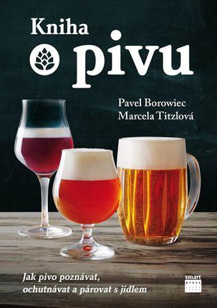 Borowiec Pavel, Titzlová Marcela,: Kniha o pivu - Jak pivo poznávat, ochutnávat a párovat s jídlem