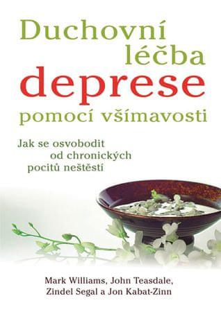 Williams Mark, Teasdale John, Segal Zind: Duchovní léčba deprese pomocí všímavosti - Jak se osvobodi