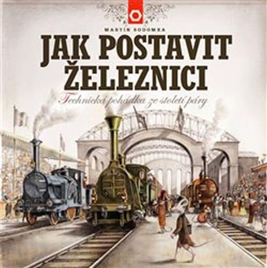 Sodomka Martin: Jak postavit železnici - Technická pohádka ze století páry