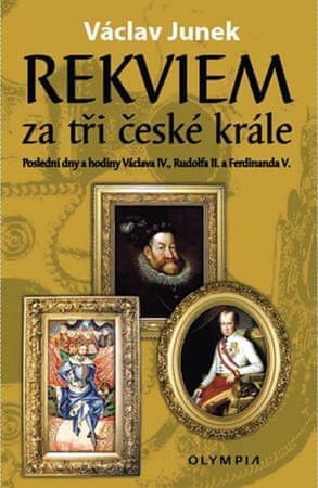 Junek Václav: Rekviem za tři krále - Polední dny a hodiny Václava IV., Rudolfa II. a Ferdinanda V.