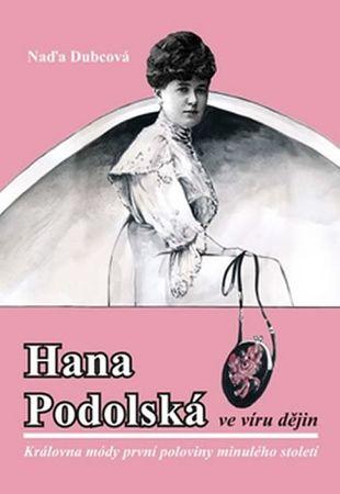 Dubcová Naďa: Hana Podolská ve víru dějin - Královna módy první poloviny minulého století
