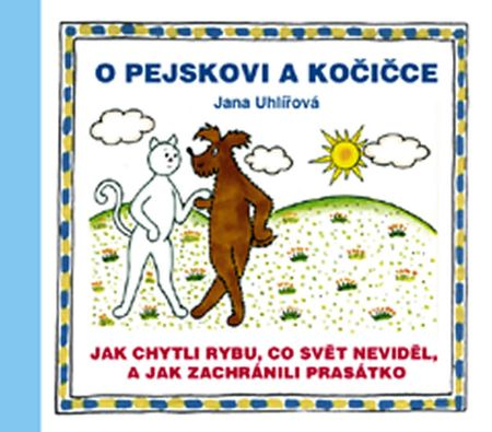 Uhlířová Jana: O pejskovi a kočičce - Jak chytli rybu, co svět neviděl, a jak zachránili prasátko