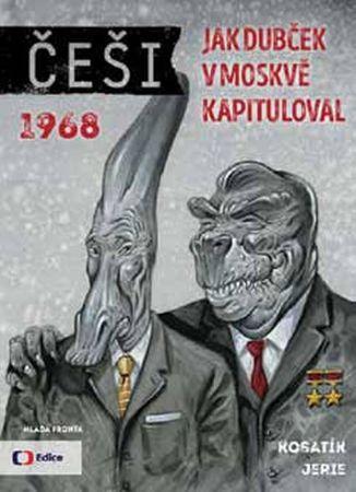 Kosatík Pavel. Jerie Karel,: Češi 1968 - Jak Dubček v Moskvě kapituloval