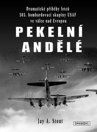 Stout Jay A.: Pekelní andělé - Dramatické příběhy letců 303. bombardovací skupiny USAF ve válce nad