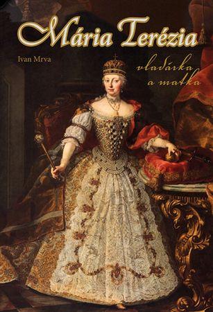 Mrva Ivan: Mária Terézia - vladárka a matka