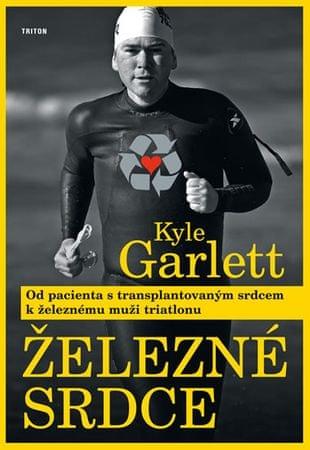 Garlett Kyle: Železné srdce - Od pacienta s transplantovaným srdcem k železnému muži triatlonu