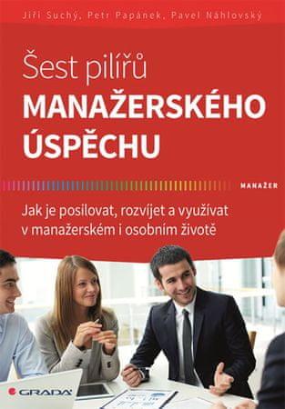 Suchý Jiří, Papánek Petr, Náhlovský Pave: Šest pilířů manažerského úspěchu - Jak je posilovat, rozví
