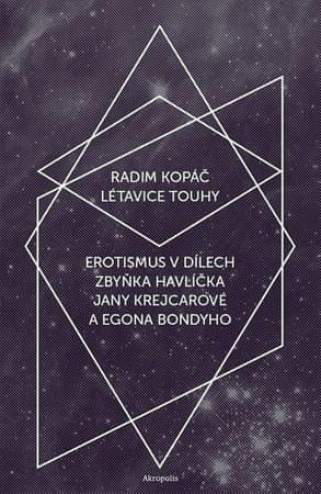 Kopáč Radim: Létavice touhy - Erotismus v dílech Zbyňka Havlíčka, Jany Krejcarové a Egona Bondyho