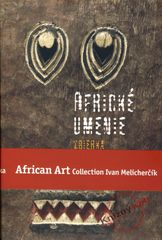 Melicherčík Ivan: Africké umenie zbierka Ivana Melicherčíka /African Art Collection Ivan Melicherčík