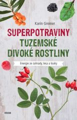 Greinerová Karin: Superpotraviny - Tuzemské divoké rostliny