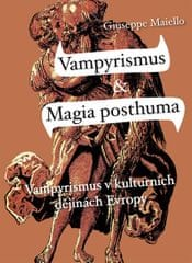 Maiello Giuseppe: Vampyrismus a magia posthuma - Vampyrismus v kulturních dějinách Evropy