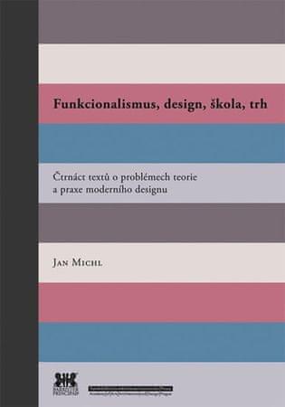 Michl Jan: Funkcionalismus, design, škola, trh - Čtrnáct textů o problémech teorie a praxe moderního
