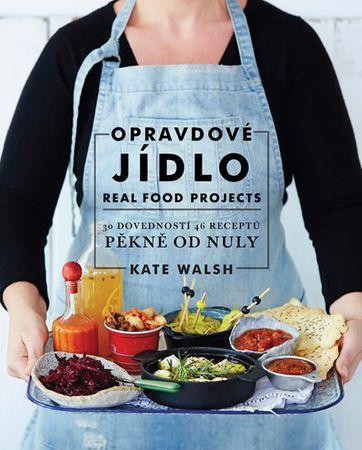 Walsh Kate: Opravdové jídlo - Real Food Projects: 30 dovedností, 46 receptů, pěkně od nuly