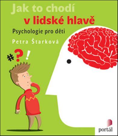 Štarková Petra: Jak to chodí v lidské hlavě - Psychologie pro děti