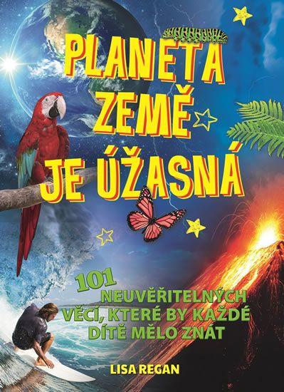 Regan Lisa: Planeta země je úžasná! - 101 neuvěřitelných věcí, které by každé dítě mělo znát