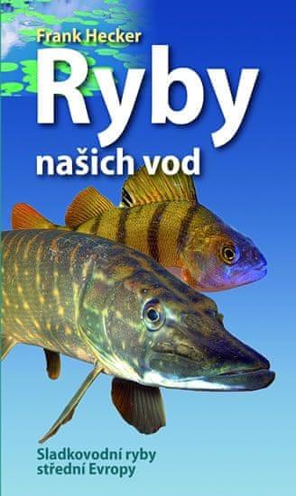 Hecker Frank: Ryby našich vod - Naše ryby - Sladkovodní ryby střední Evropy