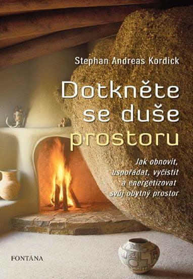 Kordick Stephan Andreas: Dotkněte se duše prostoru - Jak obnovit, uspořádat, vyčistit a energizovat