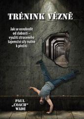 """Wade Paul """"Coach"""": Trénink vězně - Jak se osvobodit od slabosti - využití ztraceného tajemství síly"""