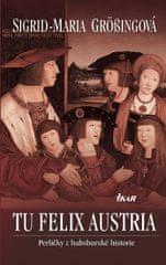 Grössingová Sigrid-Maria: TU FELIX AUSTRIA - Perličky z habsburské historie