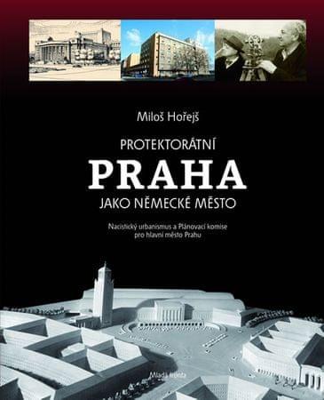 Hořejš Miloš: Protektorátní Praha jako německé město