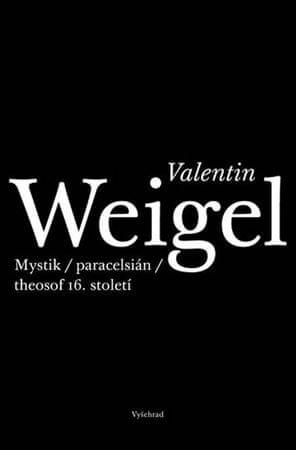 Weigel Valentin: Valentin Weigel - Mystik / paracelsián / theosof 16. století