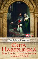 Ciprová Oldřiška: Guta Habsburská - Slabý král, mladá královna a mocný Záviš