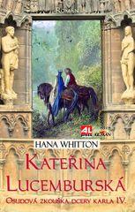Whitton Hana: Kateřina Lucemburská - Osudová zkouška dcery Karla IV.