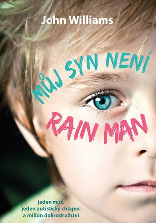 Williams John: Můj syn není Rain Man - Jeden muž, jeden autistický chlapec a milion dobrodružství
