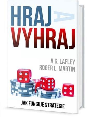 Lafley A. G., Martin Roger L.,: Hraj a vyhraj - Jak funguje strategie