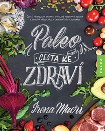 Macri Irena: Paleo, cesta ke zdraví - Čistá, přirozená strava: výrazně prospívá zdraví a pomáhá před