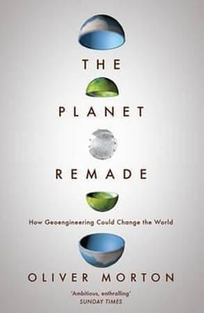 Morton Oliver: The Planet Remade : How Geoengineering Could Change the World