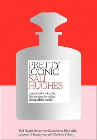 Hughes Sali: Pretty Iconic : A Personal Look at the Beauty Products That Changed the World