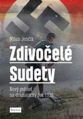Jenčík Milan: Zdivočelé Sudety - Nový pohled na dramatický rok 1938