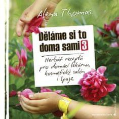 Thomas Alena: Děláme si to doma sami 3 - Herbář receptů pro domácí lékárnu, kosmetický salón i špajz