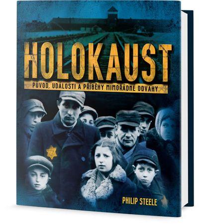 Steele Philip: Holokaust - Původ, události a příběhy mimořádné odvahy